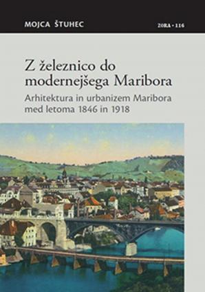 Naslovnica za Z železnico do modernejšega Maribora: arhitektura in urbanizem Maribora med letoma 1846 in 1918