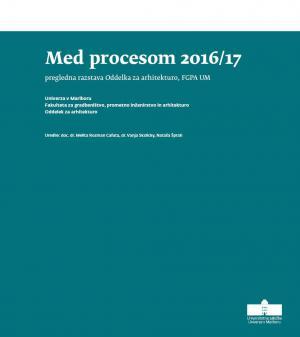 Naslovnica za Med procesom 2016/17: Pregledna razstava Oddelka za arhitekturo, FGPA UM