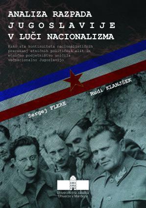 Naslovnica za Analiza razpada Jugoslavije v luči nacionalizma: kako sta kontinuiteta nacionalističnih prerekanj etničnih političnih elit in etnično podjetništvo uničila večnacionalno Jugoslavijo